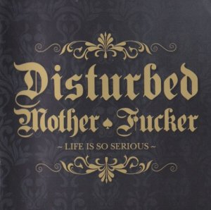 Disturbed Mother Fucker - Life is so serious (2010)