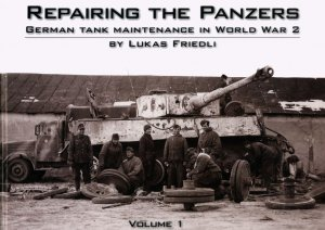 Repairing the Panzers: German Tank Maintenance in World War II vol. 1